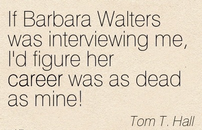 Fine Career Quotes By  Tom T. Hall~If Barbara Walters was Interviewing Me, I'd Figure Her Career Was As Dead As Mine!