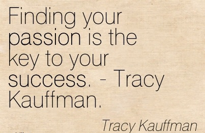 Fine Career Quotes By  Tracy Kauffman~Finding Your Passion Is The Key To yYour Success.