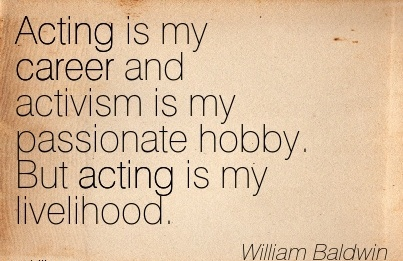 Fine Career Quotes By William Baldwin~Acting Is My Career And Activism Is My Passionate Hobby. But Acting Is My Livelihood.