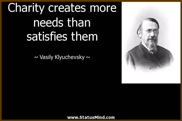 Fine Charity Quote By Vasily Klyuchevsky ~ Charity creates more needs than satisfies them