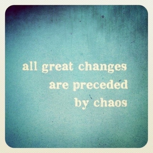Fine Clarity Quote ~ All great changes are preceded by chaos