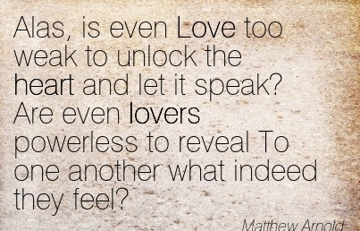 Fine Clarity Quote By Matthew Arnold~Alas, Is Even Love Too Weak To Unlock The Heart And Let It Speak! Are Even Lovers Powerless To Reveal To One Another What Indeed They Feel.