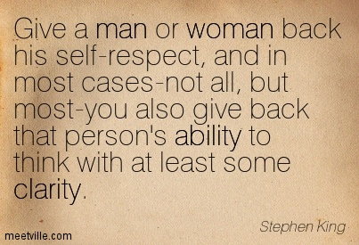 Fine Clarity Quote By Steve Maraboli~Give A Man Or Woman Back His Self-Respect, And In Most Cases-Not All…