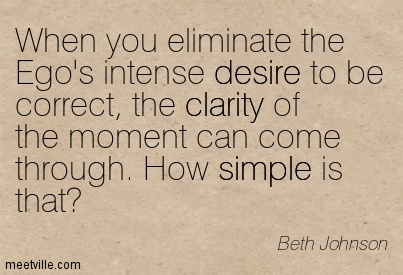 Fine Clarity Quotes By Beth Johnson ~ When you eliminate the Ego's intense desire to be correct, the clarity of the moment can come through. How simple is that!