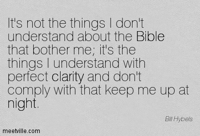 Fine Clarity Quotes by Bill Hybels~ It's not the things I don't understand about the Bible that bother me it's the things I understand with perfect clarity and don't comply with that keep me up at night.
