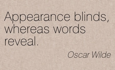 Fine Clarity Quotes by OScar Wilde~ Appearance blinds, whereas words reveal.