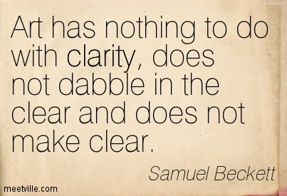Fine Clarity Quotes by Samuel Beckett ~ Art has nothing to do with clarity, does not dabble in the clear and does not make clear.