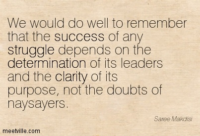 Fine Clarity Quotes By Saree Makdisi~ We would do well to remember that the success of any struggle depends on the determination of its leaders and the clarity of its purpose, not the doubts of naysayers.