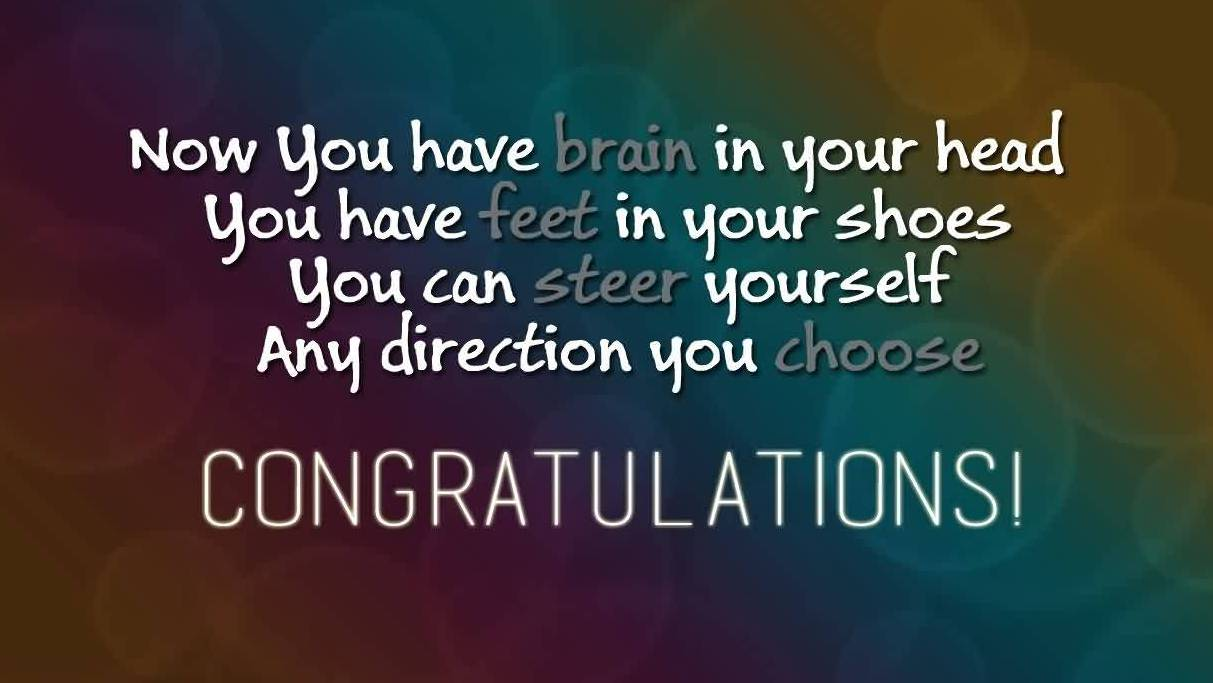 Fine Garduation Quotes ~ Now You Have Brain In Your Head You Have Feet In Your Shoes. You Can Steer Yourself Any Direction You Choose Congratulations!