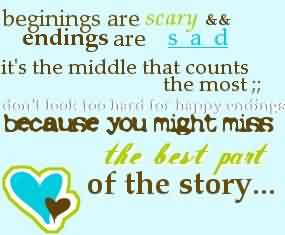 Fine Graduation Quote ~ Beginings Are Scary & Endings Are Sad It's The Middle That Counts The Most, Don't Look Too Hard For Happy Ending BEacause You Might Miss The Best Part Of The Story.