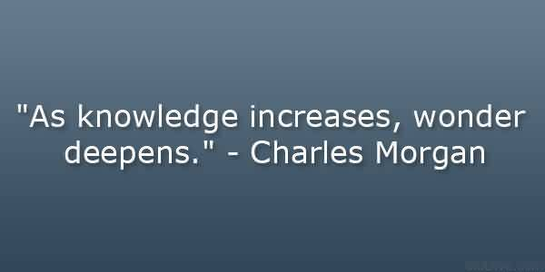 Fine Graduation Quote by  Charles Morgan~As Knowledge Increases, Wonder Deepens. - Copy