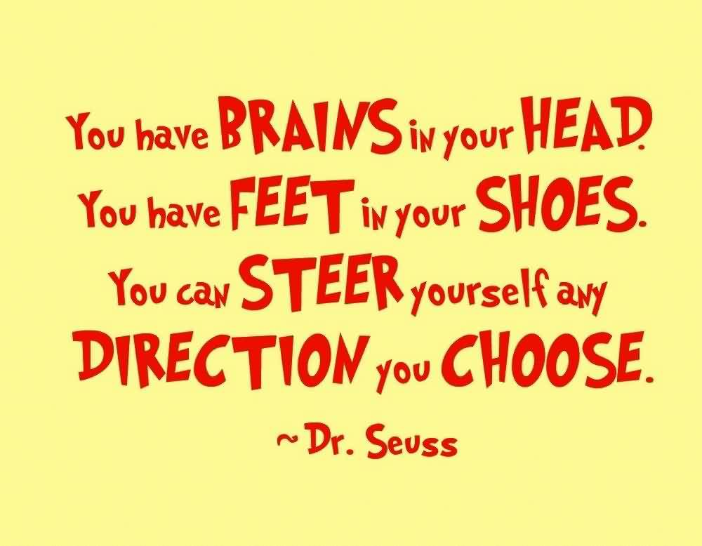 Fine Graduation Quote By Dr. Seuss ~You Have Brains In Your Head. You Have Feet In Your Shoes. You Can Steer Yourself Any Direction You Choose.