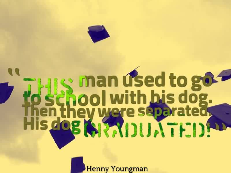 Fine Graduation Quote By Henny Youngman~This Man Used To Go To School With His Dog. Then They Wore Separted His Dog Graduated!