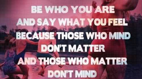 Fine Graduation Quotes ~Be Who You Are And Say What You Feel Because Those Who Mind Don't Matter And Those Who Matter Don't Mind.