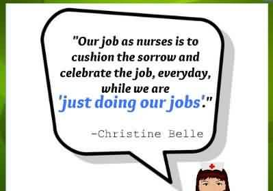 Fine Graduation Quotes by Christine Belle ~ Our job as nurses is to cushion the sorrow and celebrate the job, everyday, while we are just doing our jobs.