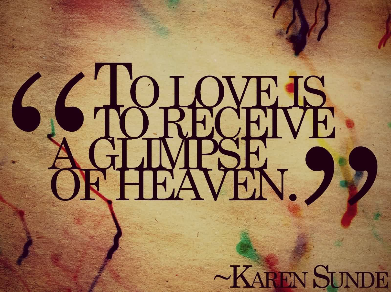 Fine Graduation Quotes By Karen Sunde ~ To Love Is to Receive  a Glimpse Of Heaven.