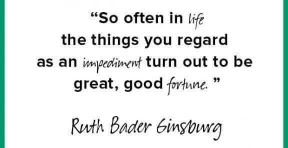Fine Graduation Quotes By  Ruth Bader~So Often In Life The Things You Regard As An Impediment Turn Out To Be Great, Good Fortune.