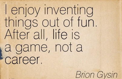 Fun career Quotes By Brion Gysin ~I Enjoy Inventing Things Out Of Fun. After All, Life Is A Game, Not A Career.