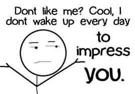 Funny facebook Quotes - Don't like me,cool,I don't wake up everyday to impress