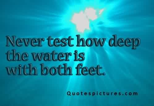 Funny pinterest Quotes for fb - Never test how deep the water is with both feet