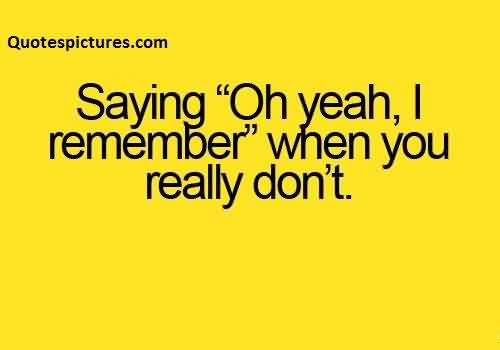Funny pinterest Quotes - Saying oh yeah remember when you really don't