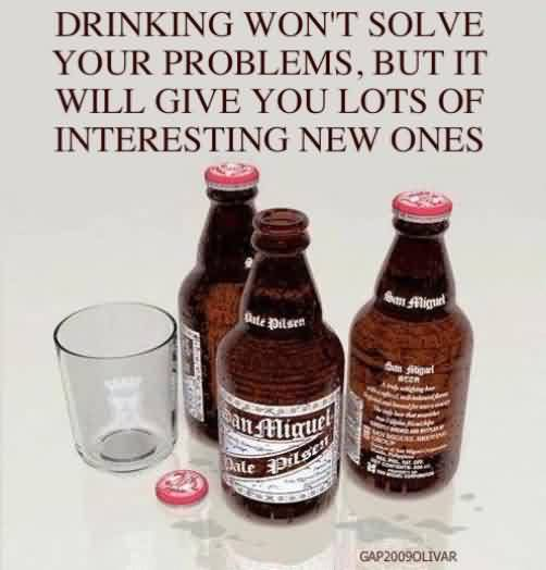 Funny Quotes - Drinkin won't solve your problem,but it will give you lots of interesting new ones