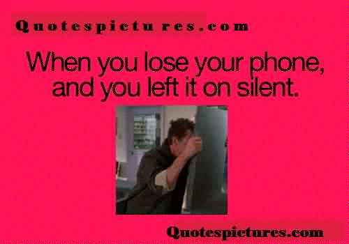 Funny Quotes pictues for fb - When you lose your phone and left it on silent