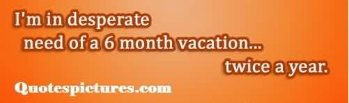 Funny Short Fb Quotes - Desperate need of 6 month vacation twice a year