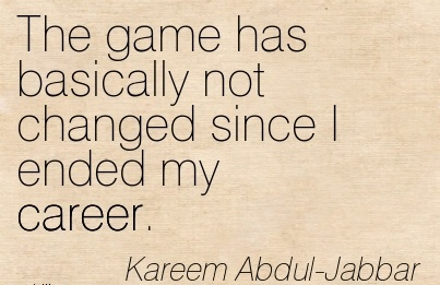 Game Career Quote By  Kareem Abdul- Jabbar~The Game Has Basically Not Changed Since I Ended My Career.