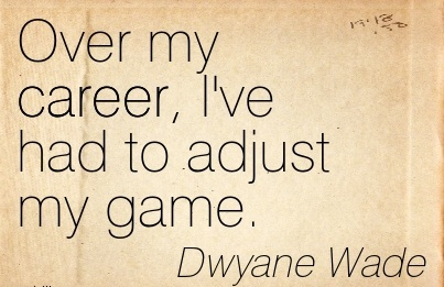Game Career Quotes By Dwyane Wade~Over My Career, I've Had To Adjust My Game.