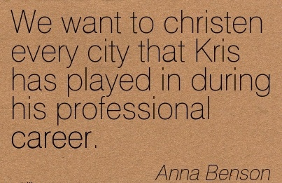 Good Career Quote By  Anna Benson~We Want To Christen Every City That Kris has played in During his Professional Career.