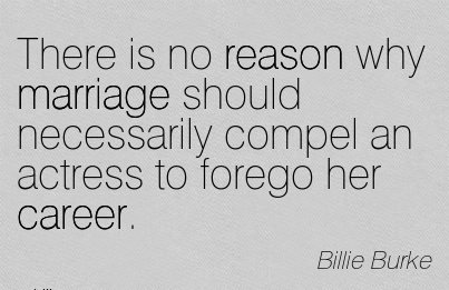 Good Career Quote By Billie Burke~There Is No Reason Why Marriage Should Necessarily Compel An Actress To Forego Her Career.