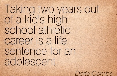 Good Career Quote By  Dorie Combs~Taking Two Years out of a kid's high School Athletic Career is a life Sentence for an Adolescent.