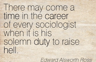 Good Career Quote by Edward Alsworth Ross~There May Come A Time In The Career Of Every Sociologist When It Is His Solemn Duty To Raise Hell.