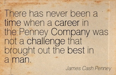 Good Career Quote by James Cash Penney~There Has Never Been A Time When a Career in the Penney Company was not a Challenge that Brought Out The Best in a Man.