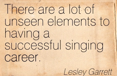 Good Career Quote By  Lesley Garrett~There Are A Lot Of Unseen Elements To Having A Successful Singing Career.