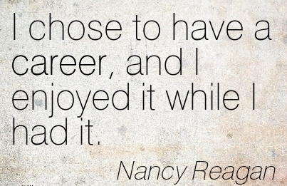 Good Career Quote by  Nancy Reagan~I Chose To Have A Career, and I Enjoyed It While I Had It.