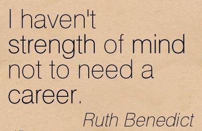 Good Career Quote by Ruth Benedict~I Haven't Strength Of Mind Not To Need A Career.