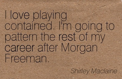 Good Career Quote by Shirlwy Maclaine~I Love Playing Contained. I'm Going To Pattern the Rest of my Career After Morgan Freeman.