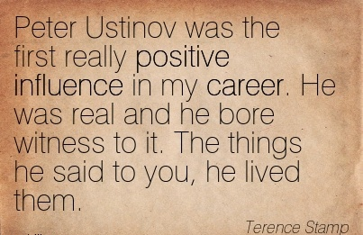 Good Career Quote by  Terence Stamp~Peter Ustinov was the First Really Positive Influence in my Career. He Was Real And He Bore Witness to it. The Things he said to you, he lived them.