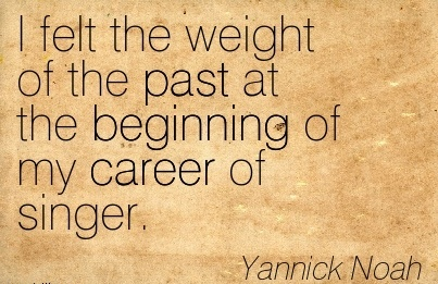 Good Career Quote by  Yannick Noah~I Felt The Weight Of The Past At The Beginning Of My Career Of Singer.