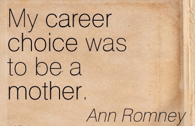 Good Career Quotes by  Ann Romney~My Career Choice Was To Be A Mother.