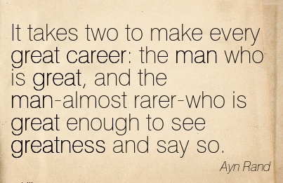 Good Career Quotes By Ayn Rand~It Takes Two To Make Every Great Career The Man Who Is Great, And The Man-Almost Rarer-Who Is Great Enough To See Greatness And Say So.