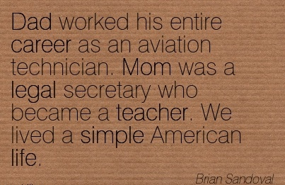 Good Career Quotes By Brian Sandoval~Dad Worked His Entire Career as an Aviation Technician. Mom Was a Legal Secretary Who Became a Teacher. We lived a Simple American life.
