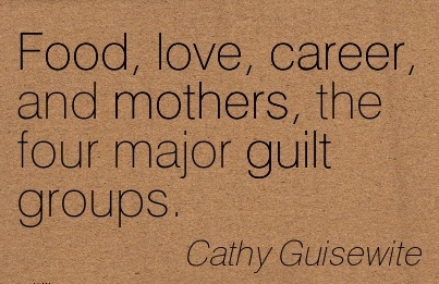 Good Career Quotes By  Cathy Guisewite~Food, Love, Career, And Mothers, The Four Major Guilt Groups.