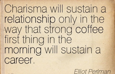 Good Career Quotes by Charisma Will Sustain A Relationship Only In The Way That Strong Coffee First Thing In The Morning Will Sustain A Career.