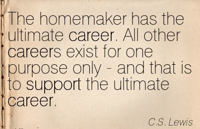 Good Career Quotes by C.S Lewis~The Homemaker Has The Ultimate Career. All Other Careers Exist For One Purpose Only  And That Is To Support The Ultimate Career.
