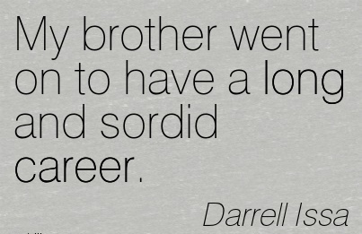 Good Career Quotes by  Darrell Issa~My Brother Went On To Have A Long And Sordid Career.