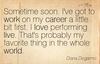 Good Career Quotes By Diana Degarmo~Sometime Soon. I've Got To Work On My Career A Little bit first. I Love Performing Live. That's Probably My Favorite Thing In The Whole World.