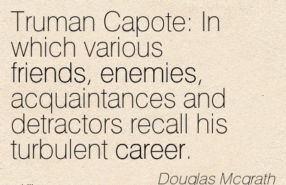 Good Career Quotes by  Douglas Mcgrath~Truman Capote  In which various friends, Enemies, Acquaintances and Detractors Recall his Turbulent Career.
